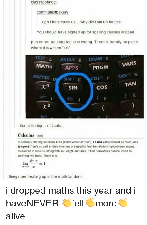 """Calc: classypotatoe  communistbakery:  ugh I hate calculus... why did I sin up for this  You should have signed up for spelling classes instead  pun or not, you spelled sine wrong. There is literally no place  where it is written sin  TEST A ANGLE B DRA  MATH APPS  MATRIX DSIN E  VARS  TAN G  TAN  L.  COSF  coS  IK  x-1  SIN  that is for trig... not calc...  Calculus odn  In calkulus, the tig functions sine (abbreviated as sin"""").cosine (abbreviated as cos and  tangent (tan) as well as their inverses are used to find the relationship between angles  measured in radians, along with arc length and area. Their derivatives can be found by  veritying two limits. The first is  sinr  limo  =1.  things are heating up in the math fandom i dropped maths this year and i haveNEVER 👏felt👏more👏alive"""