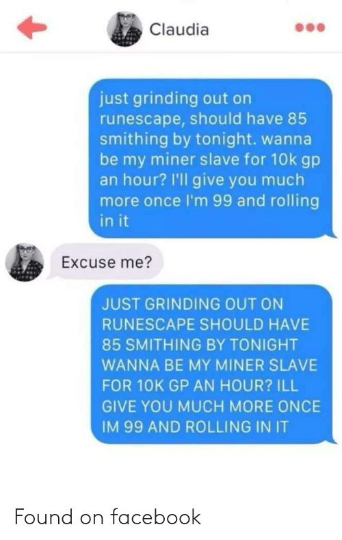 tonight: Claudia  just grinding out on  runescape, should have 85  smithing by tonight. wanna  be my miner slave for 10k gp  an hour? I'll give you much  more once l'm 99 and rolling  in it  Excuse me?  JUST GRINDING OUT ON  RUNESCAPE SHOULD HAVE  85 SMITHING BY TONIGHT  WANNA BE MY MINER SLAVE  FOR 10K GP AN HOUR? ILL  GIVE YOU MUCH MORE ONCE  IM 99 AND ROLLING IN IT Found on facebook