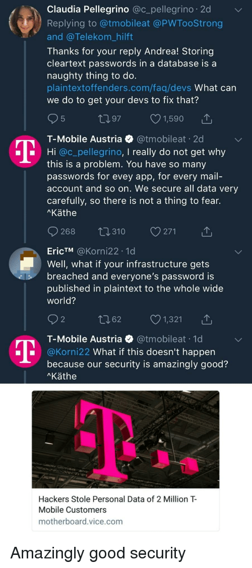claudia: Claudia Pellegrino @c_pellegrino 2d  Replying to @tmobileat @PWTooStrong  and @Telekom_hilft  Thanks for your reply Andrea! Storing  cleartext passwords in a database is a  naughty thing to do.  plaintextoffenders.com/faq/devs What can  we do to get your devs to fix that?  5  197 1,590  T-Mobile Austria @tmobileat 20  Hi @c_pellegrino, I really do not get why  this is a problem. You have so many  passwords for evey app, for every mail-  account and so on. We secure all data very  carefully, so there is not a thing to fear.  Käthe  268 t0310 271  EricTM @Korni22 .1d  Well, what if your infrastructure gets  breached and everyone's password is  published in plaintext to the whole wide  world?  2  062 1,321  T-Mobile Austria @tmobileat 1d  @Korni22 What if this doesn't happern  because our security is amazingly good?  Käthe  Hackers Stole Personal Data of 2 Million T  Mobile Customers  motherboard.vice.com Amazingly good security