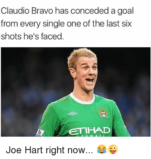 Joe Hart: Claudio Bravo has conceded a goal  from every single one of the last six  shots he's faced.  ETIHAD Joe Hart right now... 😂😜