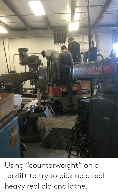 """Real Old: CLAUSANG  Bridgebon  KOND  TA  TO  A000  DOO00 Using """"counterweight"""" on a forklift to try to pick up a real heavy real old cnc lathe."""