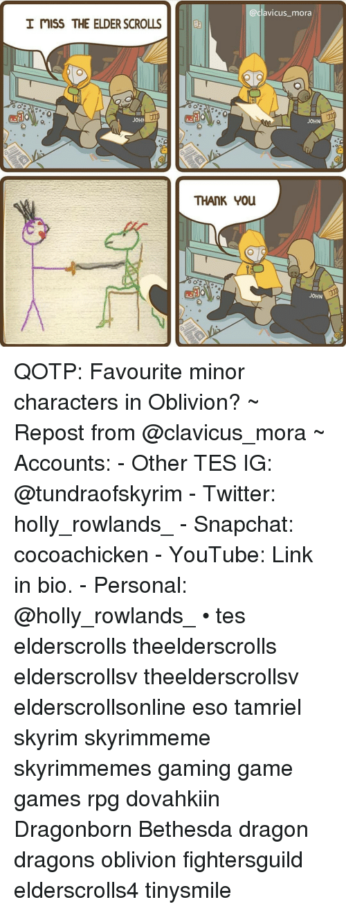 Skyrim, Snapchat, and Twitter: @clavicus_mora  I mISS THE ELDER SCROLLS  JOH U  JOHN  THANK YOu  JOHN QOTP: Favourite minor characters in Oblivion? ~ Repost from @clavicus_mora ~ Accounts: - Other TES IG: @tundraofskyrim - Twitter: holly_rowlands_ - Snapchat: cocoachicken - YouTube: Link in bio. - Personal: @holly_rowlands_ • tes elderscrolls theelderscrolls elderscrollsv theelderscrollsv elderscrollsonline eso tamriel skyrim skyrimmeme skyrimmemes gaming game games rpg dovahkiin Dragonborn Bethesda dragon dragons oblivion fightersguild elderscrolls4 tinysmile