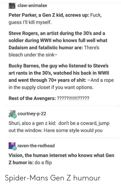 redhead: claw-animalae  Peter Parker, a Gen Z kid, screws up: Fuck,  guess I'll kill myself  Steve Rogers, an artist during the 30's and a  soldier during WWII who knows full well what  Dadaism and fatalistic humor are: There's  bleach under the sink-  Bucky Barnes, the guy who listened to Steve's  art rants in the 30's, watched his back in WWIl  and went through 70+ years of shit: -And a rope  in the supply closet if you want options.  courtney-p-22  Shuri, also a gen z kid: don't be a coward, jump  out the window. Have some style would you  raven-the-redhead  Vision, the human internet who knows what Gen  Z humor is: do a flip Spider-Mans Gen Z humour