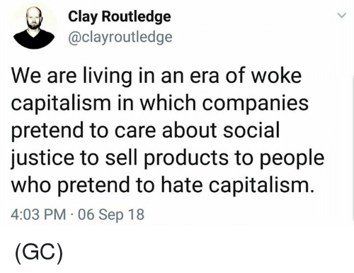 Memes, Capitalism, and Justice: Clay Routledge  @clayroutledge  We are living in an era of woke  capitalism in which companies  pretend to care about social  justice to sell products to people  who pretend to hate capitalism  4:03 PM 06 Sep 18 (GC)