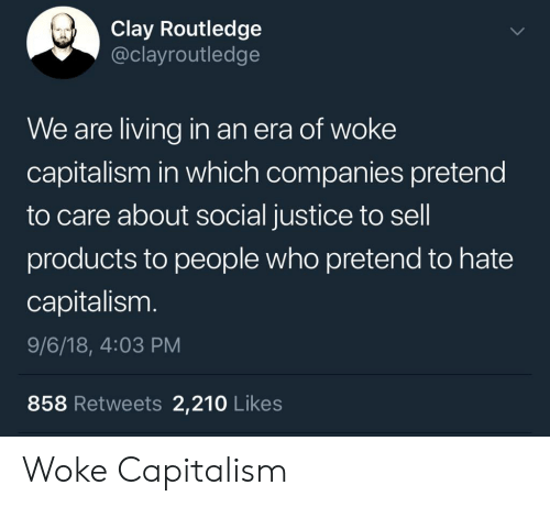 Pretend To Care: Clay Routledge  @clayroutledge  We are living in an era of woke  capitalism in which companies pretend  to care about social justice to sell  products to people who pretend to hate  capitalism.  9/6/18, 4:03 PM  858 Retweets 2,210 Likes Woke Capitalism