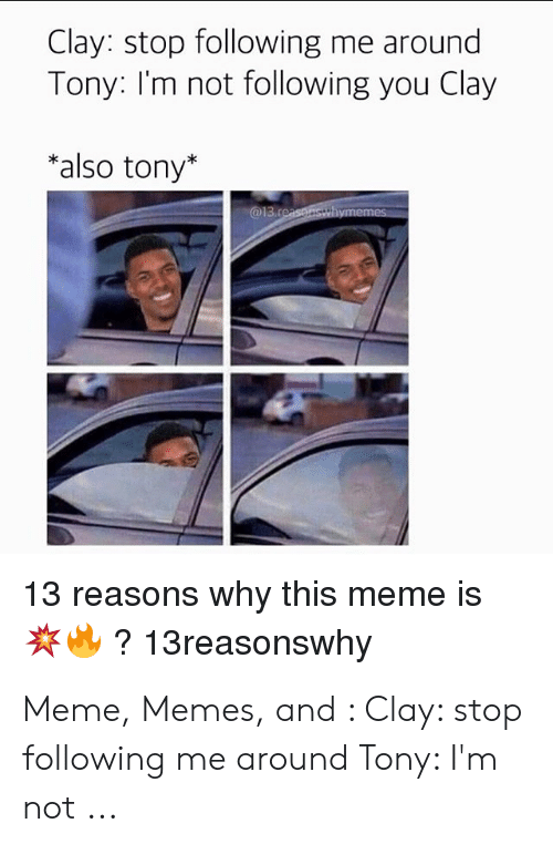 Tony Meme: Clay: stop following me around  Tony: I'm not following you Clay  *also tony*  @13.reaspnsthymemes  13 reasons why this meme is  ?13reasonswhy Meme, Memes, and : Clay: stop following me around Tony: I'm not ...