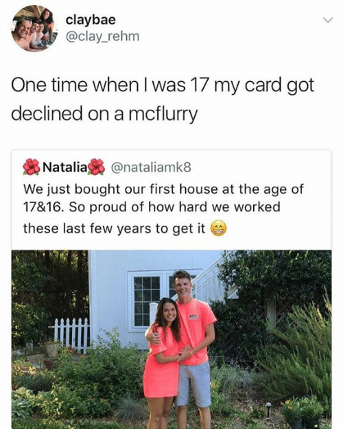 natal: claybae  @clay_rehm  One time when I was 17 my card got  declined on a mcflurry  . Natalia裊@natal.amk8  We just bought our first house at the age of  17&16. So proud of how hard we worked  these last few years to get it