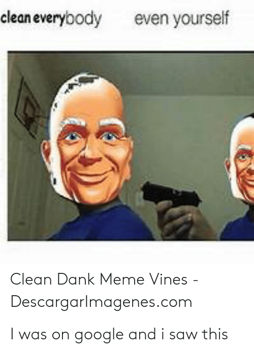 Clean Dank: clean everybody  even yourself  Clean Dank Meme Vines -  Descargarlmagenes.com I was on google and i saw this