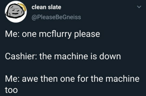 Slate, One, and Down: clean slate  @PleaseBeGneiss  Me: one mcflurry please  Cashier: the machine is down  Me: awe then one for the machine  too