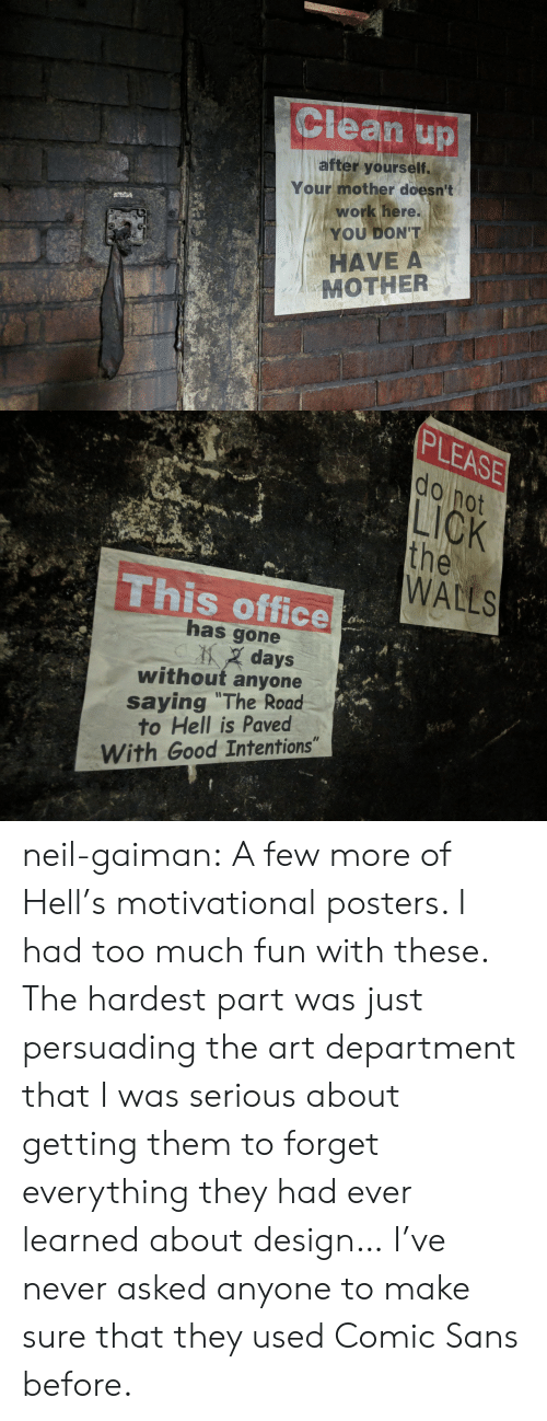 "posters: Clean up  after yourself.  Your mother doesn't  work here.  YOU DON'T  HAVE A  MOTHER   PLEASE  do not  LICK  the  WALLS  This office  has gone  days  without anyone  saying ""The Road  to Hell is Paved  With Good Intentions"" neil-gaiman: A few more of Hell's motivational posters. I had too much fun with these. The hardest part was just persuading the art department that I was serious about getting them to forget everything they had ever learned about design…  I've never asked anyone to make sure that they used Comic Sans before."