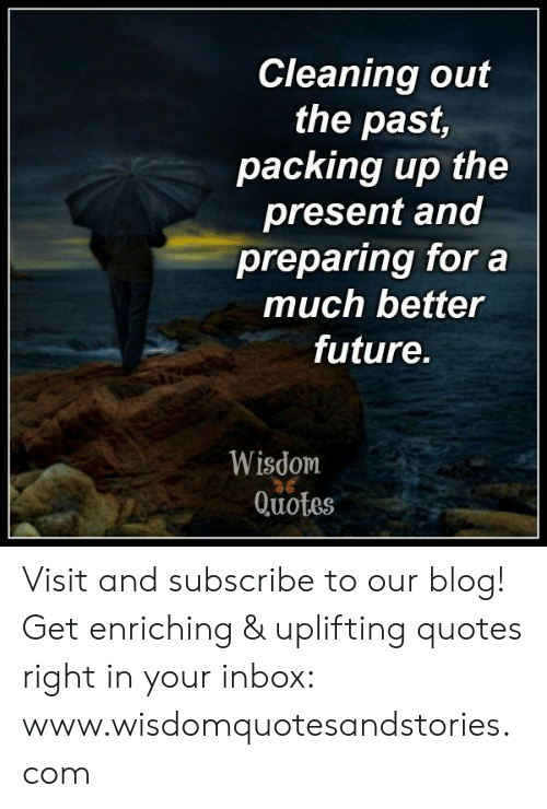Uplifting Quotes: Cleaning out  the past,  packing up the  present and  preparing for a  much better  future.  Wisdom  Quotes Visit and subscribe to our blog! Get enriching & uplifting quotes right in your inbox: www.wisdomquotesandstories.com