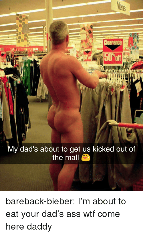 Ass, Dad, and Tumblr: Clearance  NOR  oft  My dad's about to get us kicked out of  the mall bareback-bieber: I'm about to eat your dad's ass  wtf come here daddy