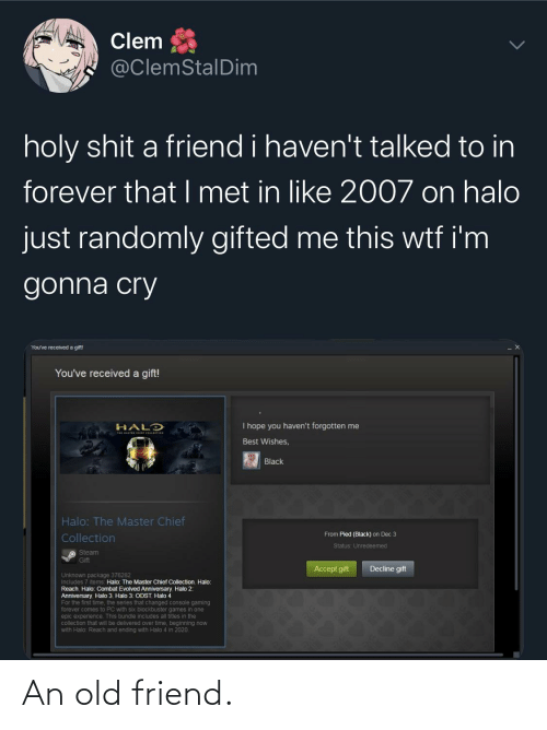 Chief Collection: Clem  @ClemStalDim  holy shit a friend i haven't talked to in  forever that I met in like 2007 on halo  just randomly gifted me this wtf i'm  gonna cry  You've received a gift!  You've received a gift!  I hope you haven't forgotten me  HALD  Best Wishes,  Black  Halo: The Master Chief  From Pied (Black) on Dec 3  Collection  Status: Unredeemed  O Steam  Gift  Decline gift  Accept gift  Unknown package 376282  Includes 7 items: Halo: The Master Chief Collection Halo:  Reach Halo: Combat Evolved Anniversary Halo 2:  Anniversary Halo 3 Halo 3: ODST Halo 4  For the first time, the series that changed console gaming  forever comes to PC with six blockbuster games in one  epic experience. This bundle includes all titles in the  collection that will be delivered over time, beginning now  with Halo: Reach and ending with Halo 4 in 2020. An old friend.