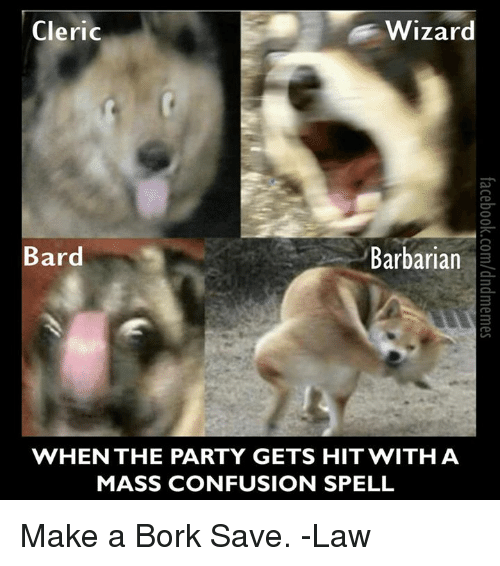 Party, DnD, and Bard: Cleric  Wizard  Bard  Barbarian  WHEN THE PARTY GETS HIT WITH A  MASS CONFUSION SPELL Make a Bork Save.  -Law