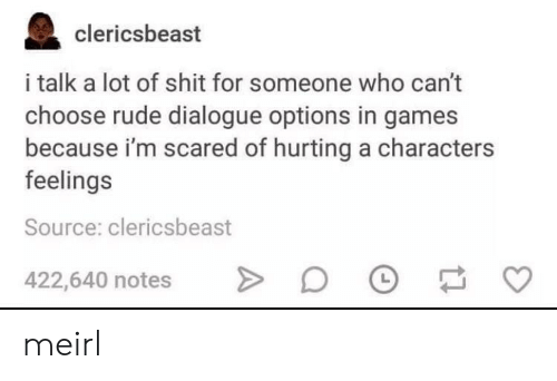 Rude, Shit, and Games: clericsbeast  i talk a lot of shit for someone who can't  choose rude dialogue options in games  because i'm scared of hurting a characters  feelings  Source: clericsbeast  422,640 notes meirl