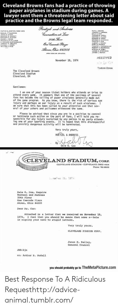 Advised: Cleveland Browns fans had a practice of throwing  paper airplanes in stadium during games. A  lawyer sent them a threatening letter about said  practice and the Browns legal team responded.  Roetzel and Andress  Counsellors at Law  20th Hoor  One Cuscade Plaza  CLETUS G. ROETZCL beno-era  SAHUEL C. ANDRESS  JOHN M. VLMAN  RUTH L MOORE  JOSEPH L.LAWSON  DALK O. COx  GEORGE W, ROONEY  RICHARD E.GUSTER  DUANE LISHAM  KENNETH R, MILLISOR  K. RICHARD AUGHENBAUGH  TIMOTNY G. IRELAND  MICHAEL L.STARK  WILLIAM K. RICE  SEORGE A. CLARE  EDWARD O. KEMP  GEORGE A. DIETRICH  TIMOTHY V. DIX  ALBERT J. HENRY  GARY O. PEARCH  TIMOTHY .OCHBENHIRT  ROBERT A. DOARDMAN  STEVEN M. NORIL  JAMES M. STEPHENS  Akron, Chio U4308  JAMES LNENCH  AREA COOC 2ie 376-2700  RECEIVED  November 18, 1974  Maveland Ercrns  The Cleveland Browns  Cleveland Stadium  Cleveland, OH  Gentlemen:  I am one of your season ticket holders who attends or tries to  attend every game. It appears that one of the pastimes of several  fans has become the sailing of paper airplanes generally made out  of the game program. As you know, there is the risk of serious eye  injury and perhaps an ear injury as a result of such airplanes.  am sure that this has been called to your attention and that sev-  eral of your ushers and policemen witnessed the same.  Please be advised that since you are in a position to control  or terminate such action on the part of fans, I will hold you re-  sponsible for any injury sustained by any person in my party attend-  ing one of your sporting events. It is hoped that this disrespectful  and possibly dangerous activity will be terminated.  Very truly yours,  ROÉTZEL & ANDRESS  By  Dale 0. Cox  CLEVELAND STADIUM, cORP.  CLEVELAND STADIUM - CLEVELAND, OHIO 44114  Phone: 781-5600  Dale 0. Cox, Esquire  Roetzel and Andress  20th Floor  One Cascade Plaza  Akron, Ohio 44303  Dear Mr. Cox:  Attached is a letter that we received on November l19,  1974. I feel that you should be aware that some a hole  is signing your name to stupid letters.  Very truly yours,  CLEVELAND STADIUM CORP.  James N. Bailey,  General Couns el  JNB:bjn  cc: Arthur  B. Modell  you should probably go to TheMetaPicture.com Best Response To A Ridiculous Requesthttp://advice-animal.tumblr.com/