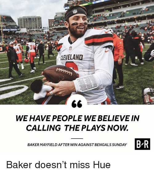 Cleveland, Sunday, and Believe: CLEVELAND  WE HAVE PEOPLE WE BELIEVE IN  CALLING THE PLAYS NOW.  BR  BAKERMAYFIELD AFTER WIN AGAINSTBENGALS SUNDAY Baker doesn't miss Hue