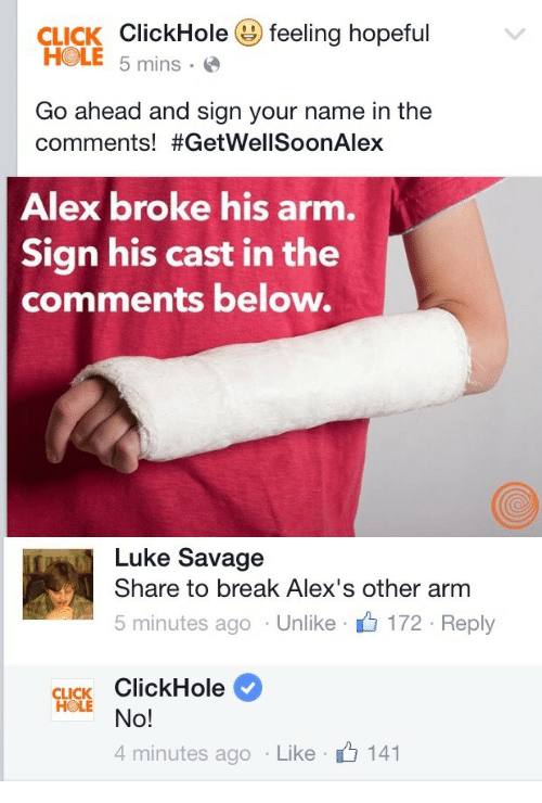 Clickhole: CLICK ClickHole( feeling hopeful  HOLE 5 mins-  Go ahead and sign your name in the  comments! #GetWellSoonAlex  Alex broke his arm.  Sign his cast in the  comments below.   Luke Savage  Share to break Alex's other arm  5 minutes ago . Unlike . 172 . Reply  CLICK ClickHole  4 minutes ago . Like .  141