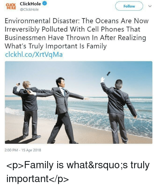 Click, Family, and Cell Phones: CLICK ClickHole*  Follow  @ClickHole  Environmental Disaster: The Oceans Are Now  Irreversibly Polluted With Cell Phones That  Businessmen Have Thrown In After Realizing  What's Truly Important Is Family  clckhl.co/XrtVqMa  2:00 PM -15 Apr 2018 <p>Family is what's truly important</p>