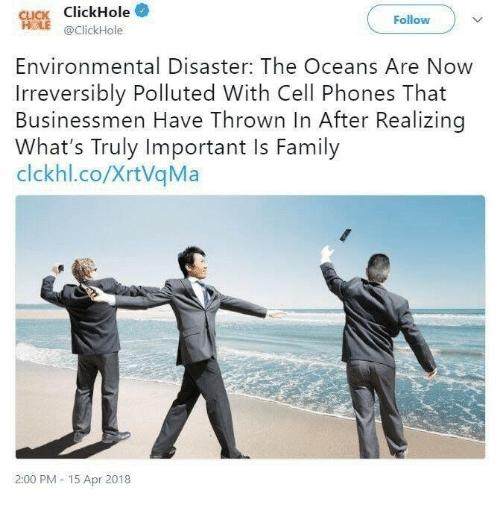 Click, Family, and Cell Phones: CLICK ClickHole  HOLE @ClickHole  Follow  Environmental Disaster: The Oceans Are Now  Irreversibly Polluted With Cell Phones That  Businessmen Have Thrown In After Realizing  What's Truly Important Is Family  clckhl.co/XrtVqMa  2:00 PM- 15 Apr 2018