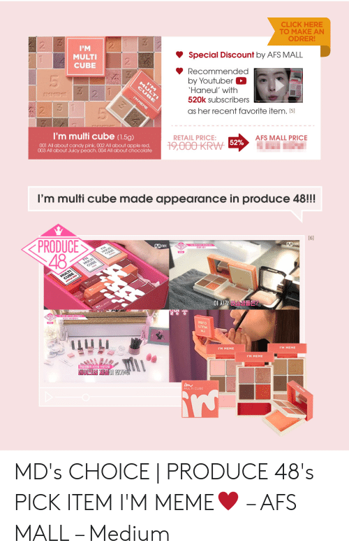 Multi Cube: CLICK HERE  TO MAKE AN  ODRER!  2  2  PM  Special Discount by AFS MALL  MULTI  CUBE  2  Recommended  by Youtuber  Haneul' with  3 2 1  CU I  IMMEME  520k Subscribers  2  as her recent favorite item. [5]  I'm multi cube (1.5g)  RETAIL PRICE:  AFS MALL PRICE  19,000 KRW 52%  001 All about candy pink, 002 All about apple red.  003 All about Juicy peach, 004 All about chocolate  I'm multi cube made appearance in produce 48!!!  [6]  PRODUCE  48  Mnet  net  MULT  이 시각 연습생들은?  200  IM MEME  I'M MEME  PM MEME  E 시신을 사오을  HOEJ의 제품이 한가득!  im  MULTI CUBE MD's CHOICE | PRODUCE 48's PICK ITEM I'M MEME♥ – AFS MALL – Medium