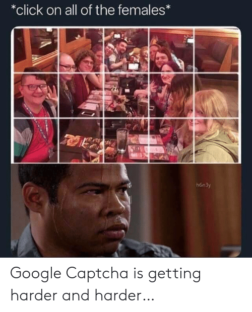 Click On: *click on all of the females*  h6n3y Google Captcha is getting harder and harder…