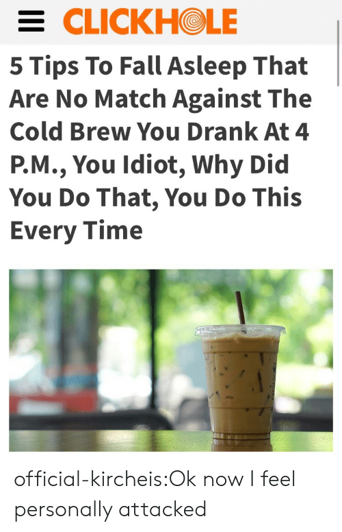 Cold Brew: CLICKHOLE  5 Tips To Fall Asleep That  Are No Match Against The  Cold Brew You Drank At 4  P.M., You Idiot, Why Did  You Do That, You Do This  Every Time official-kircheis:Ok now I feel personally attacked