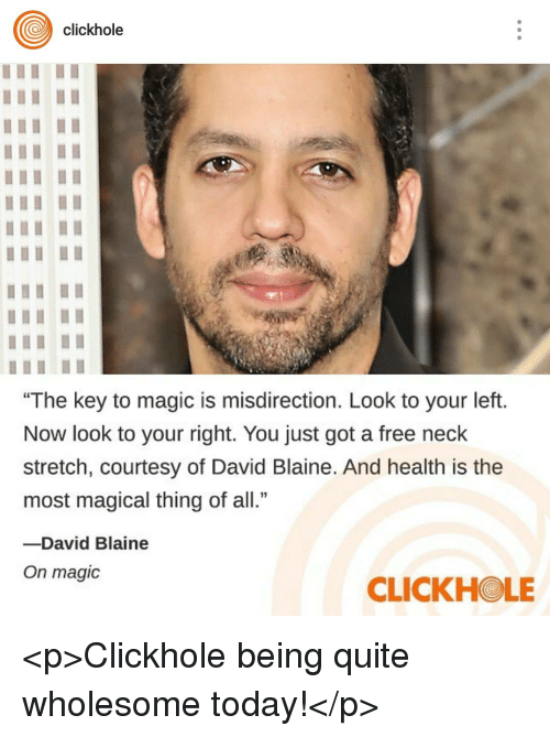 """Free, Magic, and Quite: clickhole  """"The key to magic is misdirection. Look to your left.  Now look to your right. You just got a free neck  stretch, courtesy of David Blaine. And health is the  most magical thing of all.""""  -David Blaine  On magic  CLICKHOLE <p>Clickhole being quite wholesome today!</p>"""