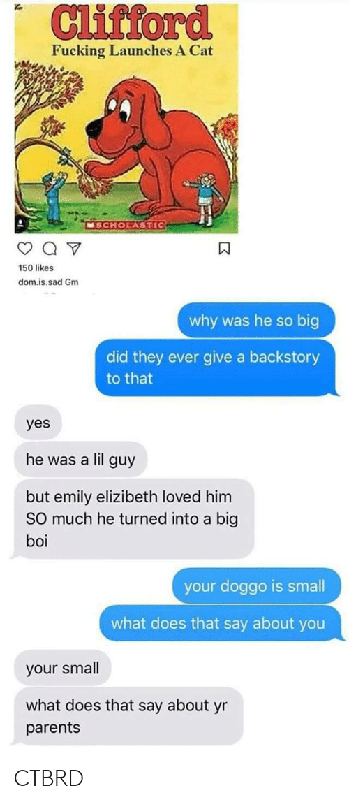 clifford: Clifford  Fucking Launches A Cat  MSCHOLASTIC  150 likes  dom.is.sad Gm  why was he so big  did they ever give a backstory  to that  yes  he was a lil guy  but emily elizibeth loved him  SO much he turned into a big  boi  your doggo is small  what does that say about you  your small  what does that say about yr  parents CTBRD
