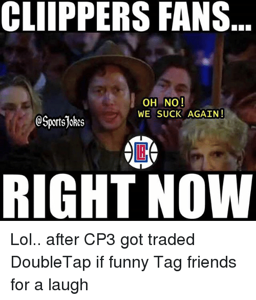 we suck: CLIIPPERS FANS  OH NO!  WE SUCK AGAIN!  @Sportsjokes  RIGHT NOW Lol.. after CP3 got traded DoubleTap if funny Tag friends for a laugh