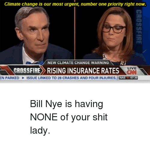 crossfire: Climate change is our most urgent, number one priority right now.  / NEW CLIMATE CHANGE WARNING  LIVE  CNN  EN PARKED ISSUE LINKED TO 28 CRASHES AND FOUR INJURIES, NAS 57 30  CROSSFIRE RISING INSURANCE RATES <blockquote> <blockquote> <p>Bill Nye is having NONE of your shit lady.</p> </blockquote> </blockquote>