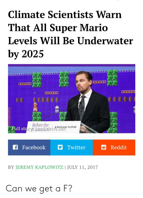 Super Mario: Climate Scientists Warn  That All Super Mario  Levels Will Be Underwater  by 2025  0000 0  Before the  Full story harcl Edriverele cinot  Paris  f Facebook  Twitter  Reddit  BY JEREMY KAPLOWITZ | JULY 11, 2017 Can we get a F?