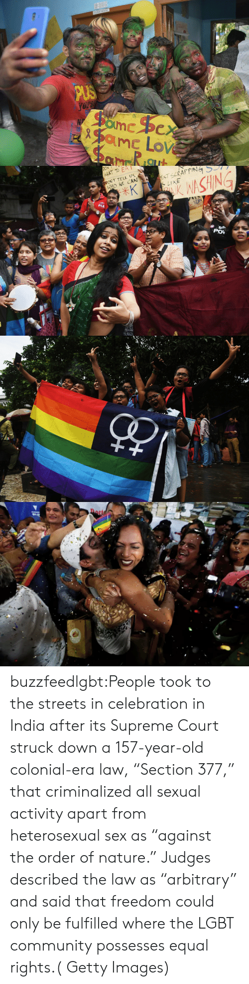"""pov: CLINIC ROOM   HAT TO EA  ONT TELL US  HONE CAN  LIKE  SHIN  POV buzzfeedlgbt:People took to the streets in celebration in India after its Supreme Court struck down a 157-year-old colonial-era law, """"Section 377,"""" that criminalized all sexual activity apart from heterosexual sex as """"against the order of nature."""" Judges described the law as """"arbitrary"""" and said that freedom could only be fulfilled where the LGBT community possesses equal rights.( Getty Images)"""