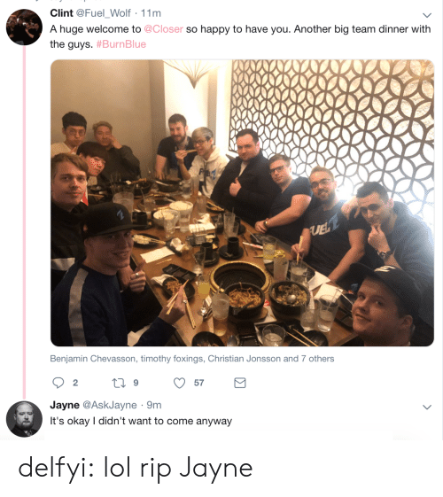 Lol, Tumblr, and Blog: Clint @Fuel_Wolf 11m  A huge welcome to @Closer so happy to have you. Another big team dinner with  the guys. #BurnBlue  UE  Benjamin Chevasson, timothy foxings, Christian Jonsson and 7 others  Jayne @AskJayne 9m  It's okay I didn't want to come anyway delfyi:  lol rip Jayne