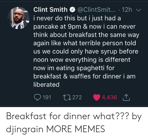 eating spaghetti: Clint Smith @ClintSmit... 12h  i never do this but i just had a  pancake at 9pm & now i can never  think about breakfast the same way  again like what terrible person told  us we could only have syrup before  noon wow everything is different  now im eating spaghetti for  breakfast & waffles for dinner  liberated  i am  191 th272 4,436 Breakfast for dinner what??? by djingrain MORE MEMES