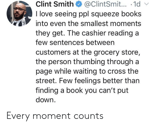 Put Down: Clint Smith@ClintSmit... .1d  I love seeing ppl squeeze books  into even the smallest moments  they get. The cashier readinga  few sentences betweern  customers at the grocery store,  the person thumbing through a  page while waiting to cross the  street. Few feelings better than  finding a book you can't put  down Every moment counts