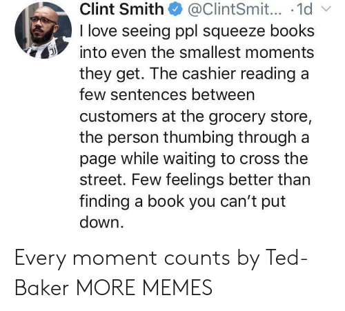 Books, Dank, and Love: Clint Smith@ClintSmit... .1d  I love seeing ppl squeeze books  into even the smallest moments  they get. The cashier readinga  few sentences betweern  customers at the grocery store,  the person thumbing through a  page while waiting to cross the  street. Few feelings better than  finding a book you can't put  down Every moment counts by Ted-Baker MORE MEMES