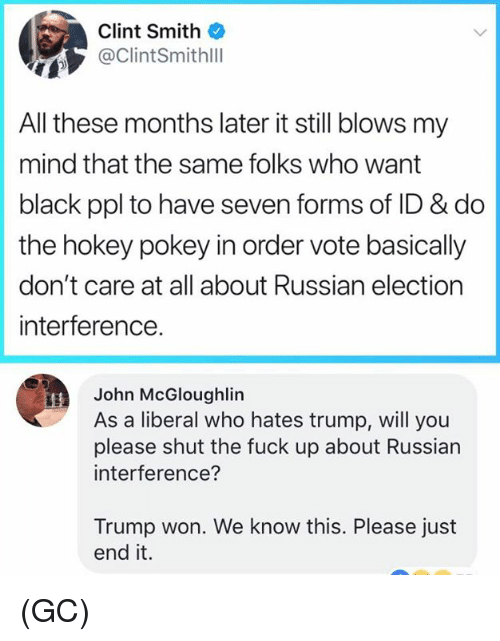 Trump Won: Clint Smith  ClintSmithll  All these months later it still blows my  mind that the same folks who want  black ppl to have seven forms of ID & do  the hokey pokey in order vote basically  don't care at all about Russian election  interference.  John McGloughlin  As a liberal who hates trump, will you  please shut the fuck up about Russian  interference?  Trump won. We know this. Please just  end it. (GC)