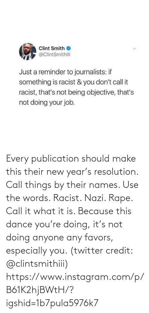 names: Clint Smith  @ClintSmithll  Just a reminder to journalists: if  something is racist & you don't call it  racist, that's not being objective, that's  not doing your job. Every publication should make this their new year's resolution. Call things by their names. Use the words. Racist. Nazi. Rape. Call it what it is. Because this dance you're doing, it's not doing anyone any favors, especially you. (twitter credit: @clintsmithiii)  https://www.instagram.com/p/B61K2hjBWtH/?igshid=1b7pula5976k7