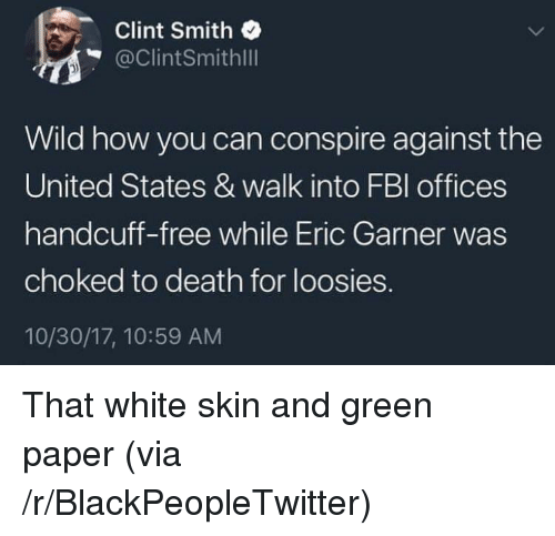 Blackpeopletwitter, Death, and Free: Clint Smith  @ClintSmithlll  Wild how you can conspire against the  United States & walk into FBl offices  handcuff-free while Eric Garner was  choked to death for loosies.  10/30/17, 10:59 AM <p>That white skin and green paper (via /r/BlackPeopleTwitter)</p>