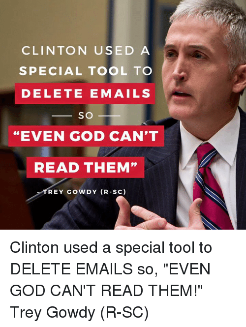 "Dank, God, and Email: CLINTON USED A  SPECIAL TOOL TO  DELETE E MAILS  SO  ""EVEN GOD CAN'T  READ THEM""  TREY GOWDY (R-SC) Clinton used a special tool to DELETE EMAILS so, ""EVEN GOD CAN'T READ THEM!"" Trey Gowdy (R-SC)"