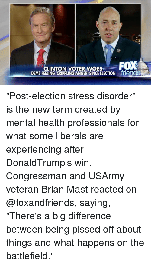 "Professionalism: CLINTON VOTER WOES  FOX  DEMS FEELING CRIPPLING ANGER SINCE ELECTION friendS ""Post-election stress disorder"" is the new term created by mental health professionals for what some liberals are experiencing after DonaldTrump's win. Congressman and USArmy veteran Brian Mast reacted on @foxandfriends, saying, ""There's a big difference between being pissed off about things and what happens on the battlefield."""