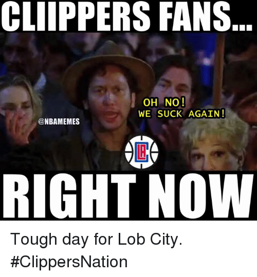 we suck: CLIPPERS FANS  OH NO!  WE SUCK AGAIN!  @NBAMEMES  RIGHT NOW Tough day for Lob City. #ClippersNation