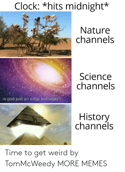 Clock, Dank, and God: Clock: *hits midnight*  Nature  channels  Science  channels  is god just an edgy teenager?  History  channels Time to get weird by TomMcWeedy MORE MEMES