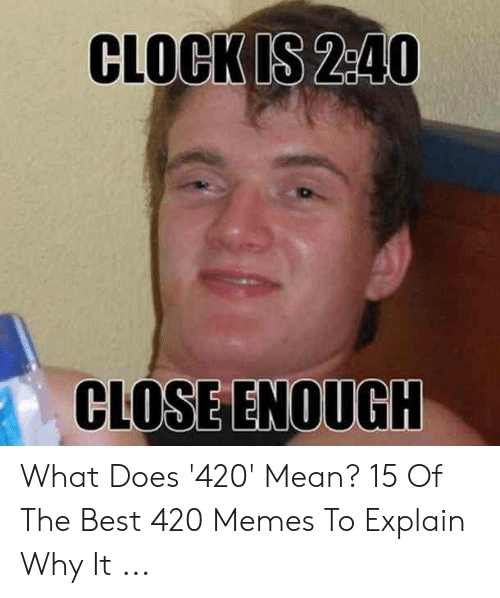 Best 420: CLOCK IS 2:40  CLOSE ENOUGH What Does '420' Mean? 15 Of The Best 420 Memes To Explain Why It ...