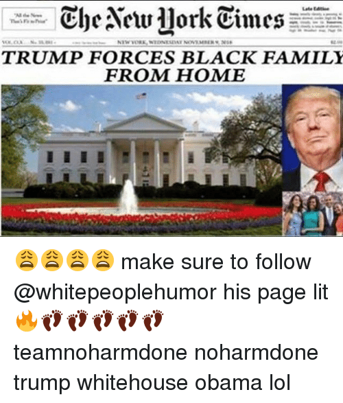 Lit, Memes, and New York: Cloe New York Times  TRUMP FORCES BLACK FAMILY  FROM HOME 😩😩😩😩 make sure to follow @whitepeoplehumor his page lit 🔥👣👣👣👣👣 teamnoharmdone noharmdone trump whitehouse obama lol