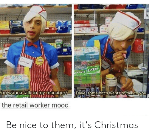 Worker: Cloen  Extra  EXCra  Dave, some bitch wants to talk to you.  lou wanna talk to my manager?  the retail worker mood Be nice to them, it's Christmas