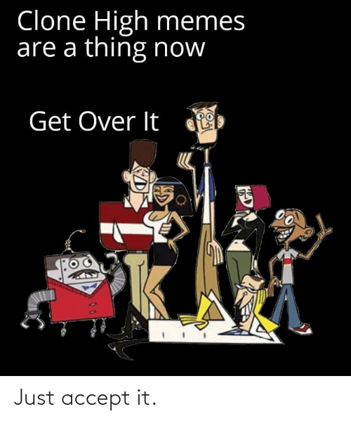 high memes: Clone High memes  are a thing now  Get Over It Just accept it.