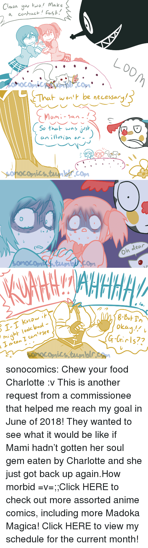 isin: Clonyo uwo! Make   wont be necessary  So hu was jish  an isin or  フ   Oh dear   ol-  might look bad-  okan!  eow  רו sonocomics:  Chew your food Charlotte :v This is another request from a commissionee that helped me reach my goal in June of 2018!  They wanted to see what it would be like if Mami hadn't gotten her soul gem eaten by Charlotte and she just got back up again.How morbid =v=;;Click HERE to check out more assorted anime comics, including more Madoka Magica! Click HERE to view my schedule for the current month!