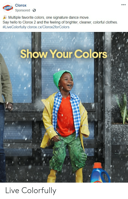 Clothes, Hello, and Live: Clorox  CLORDX  Sponsored  Multiple favorite colors, one signature dance move  Say hello to Clorox 2 and the feeling of brighter, cleaner, colorful clothes  #LiveColorfully clorox.cx/Clorox2torColors  Show Your Colors Live Colorfully